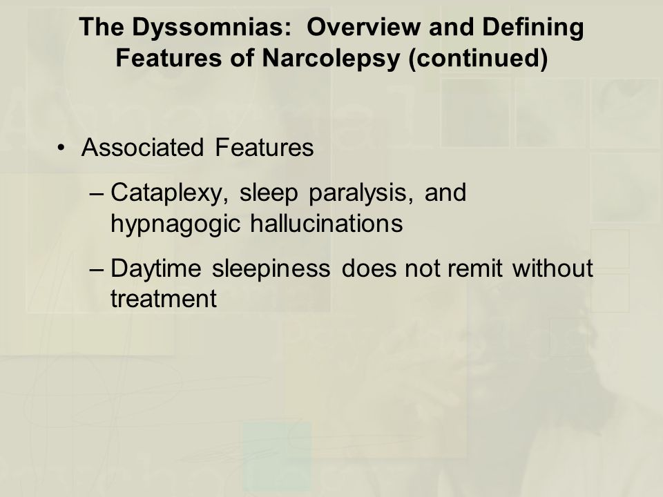 The Dyssomnias: Overview and Defining Features of Narcolepsy (continued) Associated Features –Cataplexy, sleep paralysis, and hypnagogic hallucinations –Daytime sleepiness does not remit without treatment