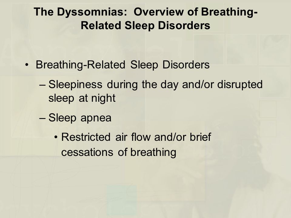 The Dyssomnias: Overview of Breathing- Related Sleep Disorders Breathing-Related Sleep Disorders –Sleepiness during the day and/or disrupted sleep at night –Sleep apnea Restricted air flow and/or brief cessations of breathing