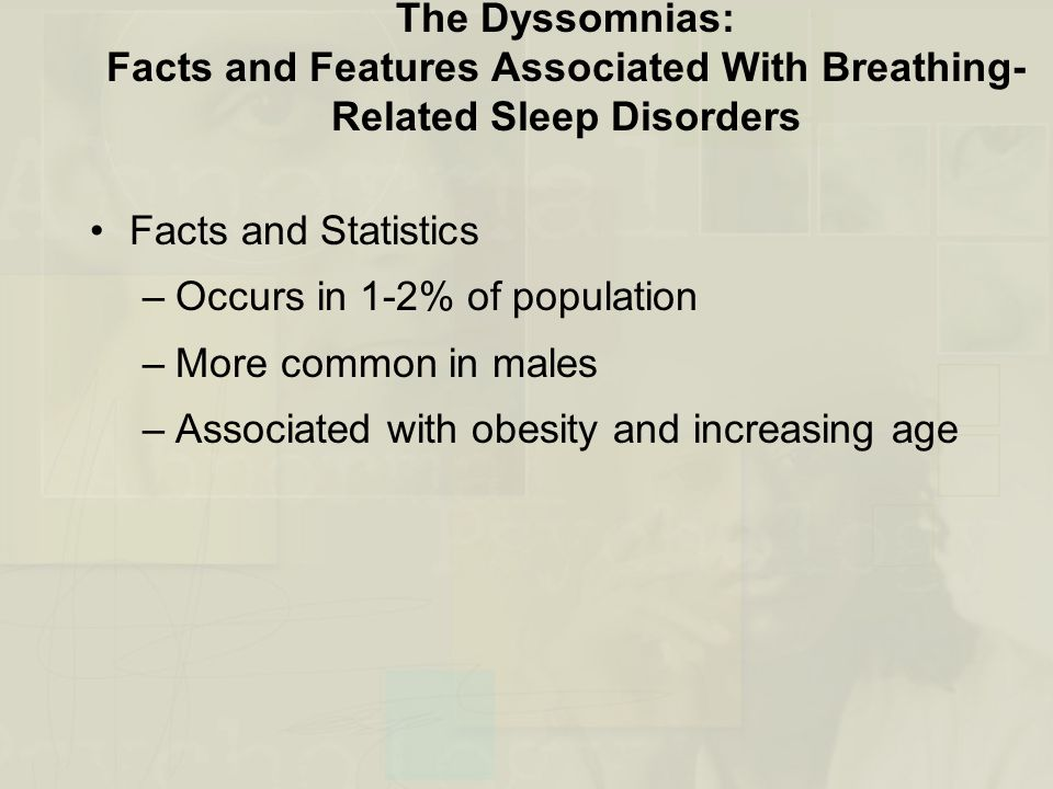 The Dyssomnias: Facts and Features Associated With Breathing- Related Sleep Disorders Facts and Statistics –Occurs in 1-2% of population –More common in males –Associated with obesity and increasing age