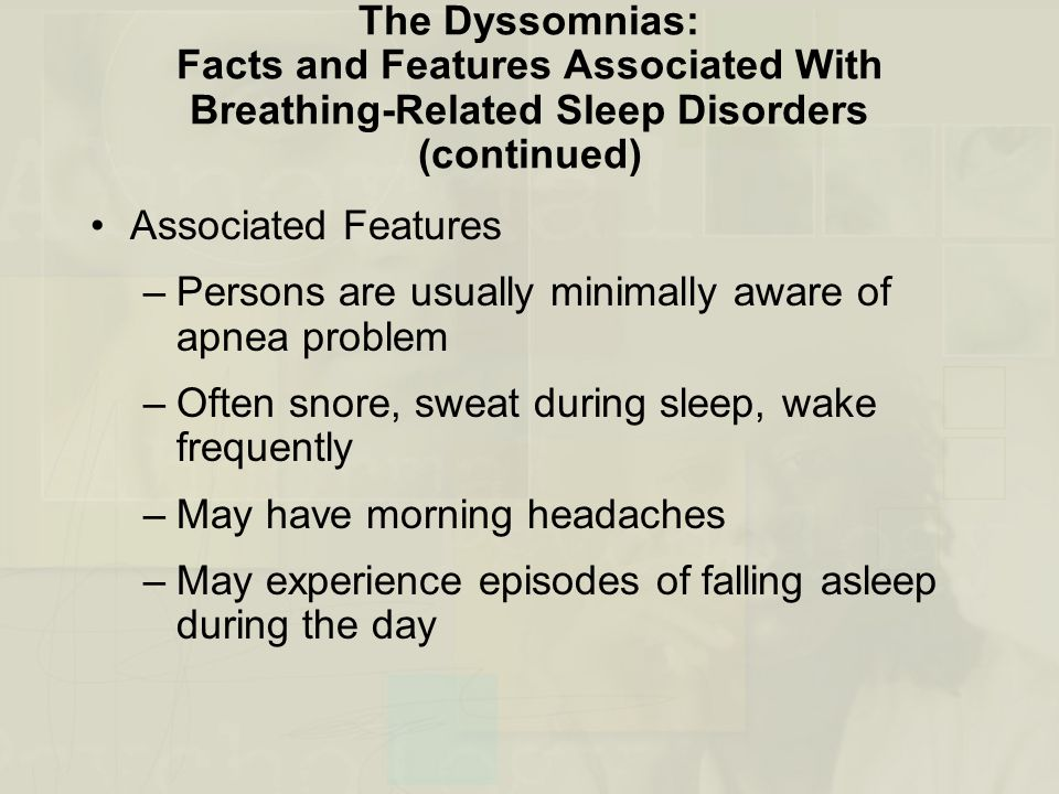 The Dyssomnias: Facts and Features Associated With Breathing-Related Sleep Disorders (continued) Associated Features –Persons are usually minimally aware of apnea problem –Often snore, sweat during sleep, wake frequently –May have morning headaches –May experience episodes of falling asleep during the day