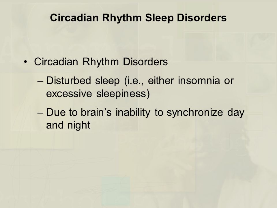 Circadian Rhythm Sleep Disorders Circadian Rhythm Disorders –Disturbed sleep (i.e., either insomnia or excessive sleepiness) –Due to brain's inability to synchronize day and night