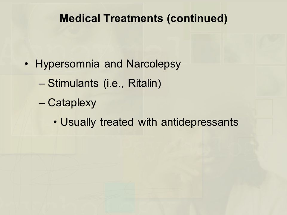 Medical Treatments (continued) Hypersomnia and Narcolepsy –Stimulants (i.e., Ritalin) –Cataplexy Usually treated with antidepressants