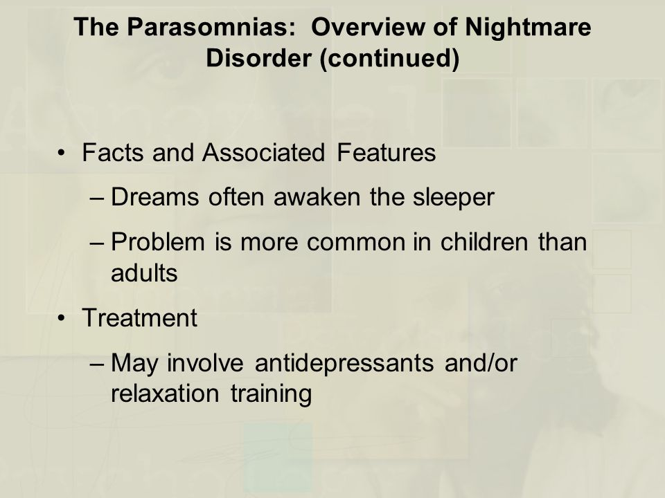 The Parasomnias: Overview of Nightmare Disorder (continued) Facts and Associated Features –Dreams often awaken the sleeper –Problem is more common in children than adults Treatment –May involve antidepressants and/or relaxation training
