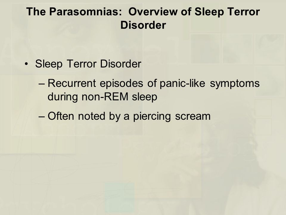 The Parasomnias: Overview of Sleep Terror Disorder Sleep Terror Disorder –Recurrent episodes of panic-like symptoms during non-REM sleep –Often noted by a piercing scream