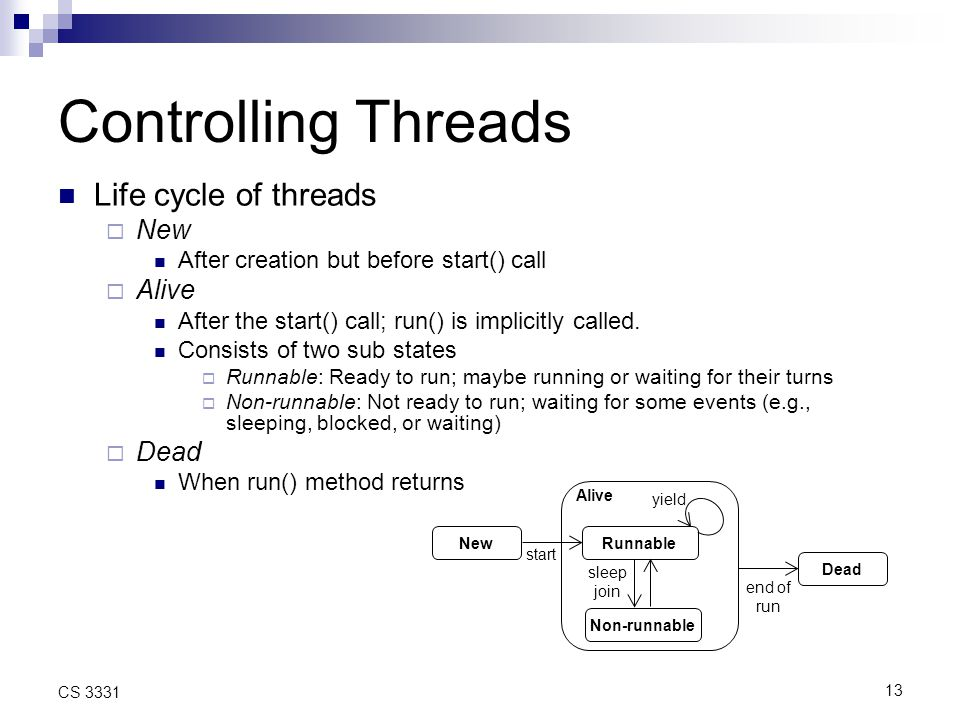 13 CS 3331 Controlling Threads Life cycle of threads  New After creation but before start() call  Alive After the start() call; run() is implicitly called.