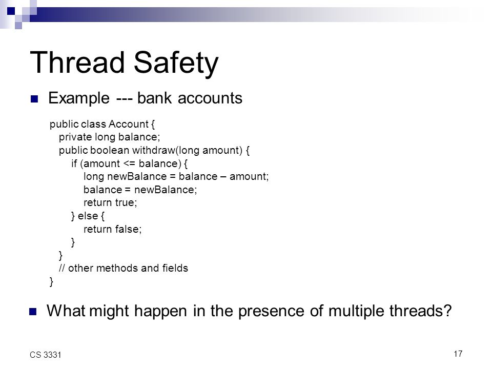 17 CS 3331 Thread Safety Example --- bank accounts public class Account { private long balance; public boolean withdraw(long amount) { if (amount <= balance) { long newBalance = balance – amount; balance = newBalance; return true; } else { return false; } // other methods and fields } What might happen in the presence of multiple threads
