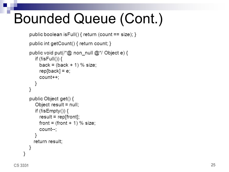 25 CS 3331 Bounded Queue (Cont.) public boolean isFull() { return (count == size); } public int getCount() { return count; } public void put(/*@ non_null @*/ Object e) { if (!isFull()) { back = (back + 1) % size; rep[back] = e; count++; } public Object get() { Object result = null; if (!isEmpty()) { result = rep[front]; front = (front + 1) % size; count--; } return result; }