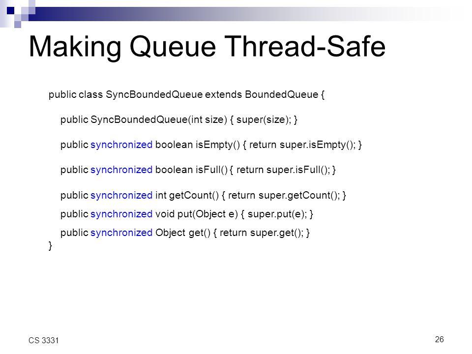 26 CS 3331 Making Queue Thread-Safe public class SyncBoundedQueue extends BoundedQueue { public SyncBoundedQueue(int size) { super(size); } public synchronized boolean isEmpty() { return super.isEmpty(); } public synchronized boolean isFull() { return super.isFull(); } public synchronized int getCount() { return super.getCount(); } public synchronized void put(Object e) { super.put(e); } public synchronized Object get() { return super.get(); } }
