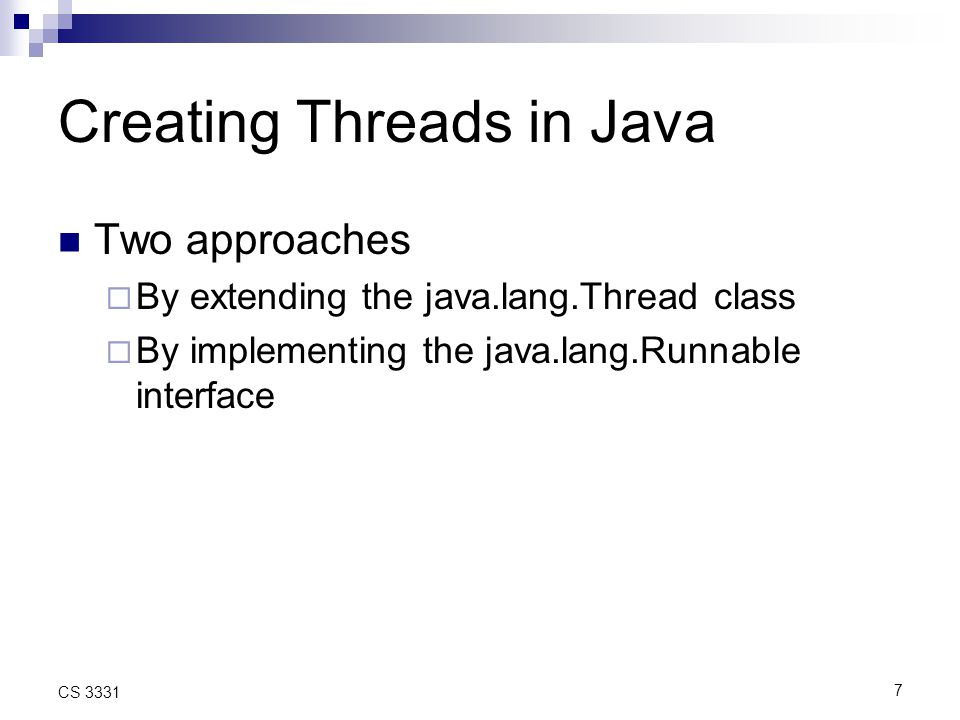 7 CS 3331 Creating Threads in Java Two approaches  By extending the java.lang.Thread class  By implementing the java.lang.Runnable interface