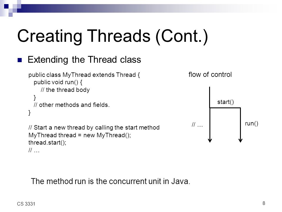 8 CS 3331 Creating Threads (Cont.) Extending the Thread class public class MyThread extends Thread { public void run() { // the thread body } // other methods and fields.