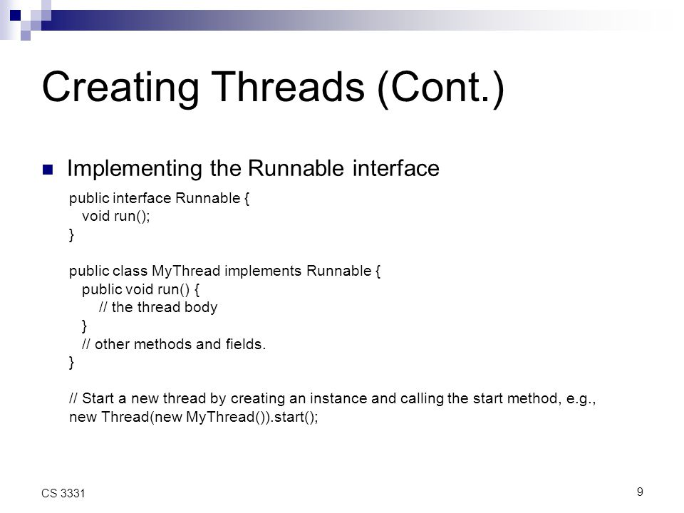 9 CS 3331 Creating Threads (Cont.) Implementing the Runnable interface public interface Runnable { void run(); } public class MyThread implements Runnable { public void run() { // the thread body } // other methods and fields.