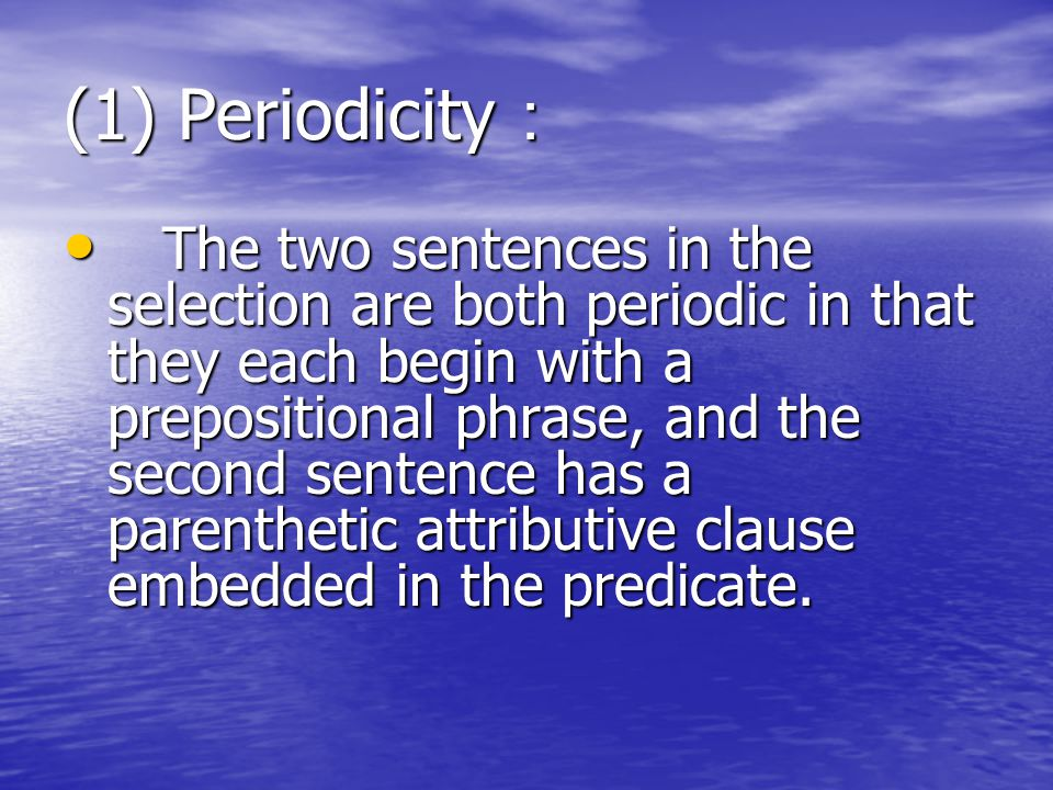 (1) Periodicity : The two sentences in the selection are both periodic in that they each begin with a prepositional phrase, and the second sentence has a parenthetic attributive clause embedded in the predicate.