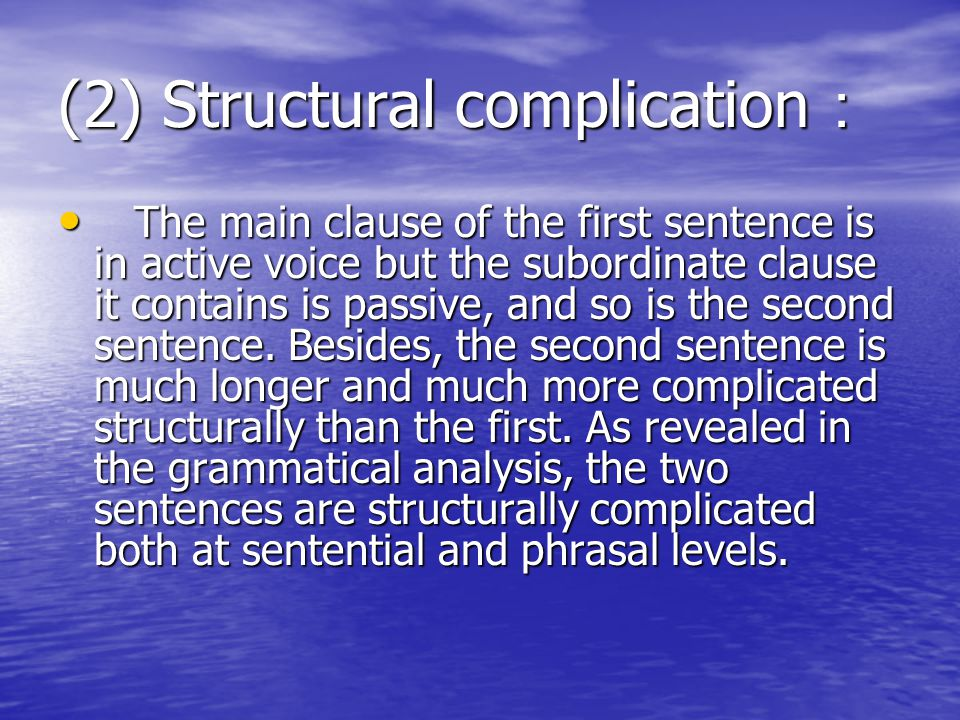 (2) Structural complication : The main clause of the first sentence is in active voice but the subordinate clause it contains is passive, and so is the second sentence.