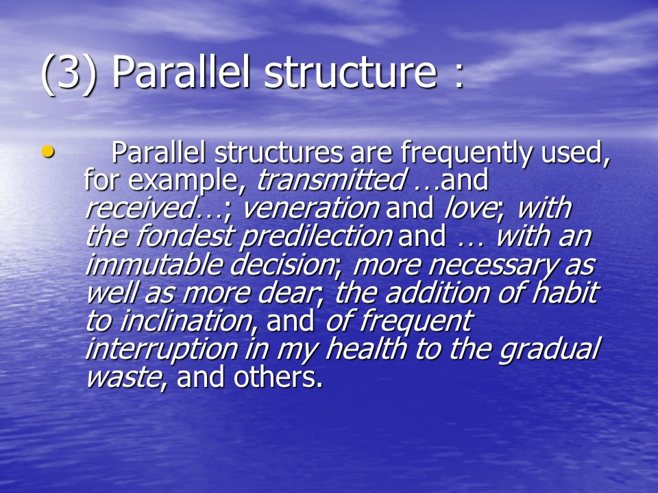 (3) Parallel structure : Parallel structures are frequently used, for example, transmitted … and received … ; veneration and love; with the fondest predilection and … with an immutable decision; more necessary as well as more dear; the addition of habit to inclination, and of frequent interruption in my health to the gradual waste, and others.