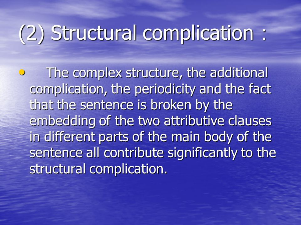 (2) Structural complication : The complex structure, the additional complication, the periodicity and the fact that the sentence is broken by the embedding of the two attributive clauses in different parts of the main body of the sentence all contribute significantly to the structural complication.