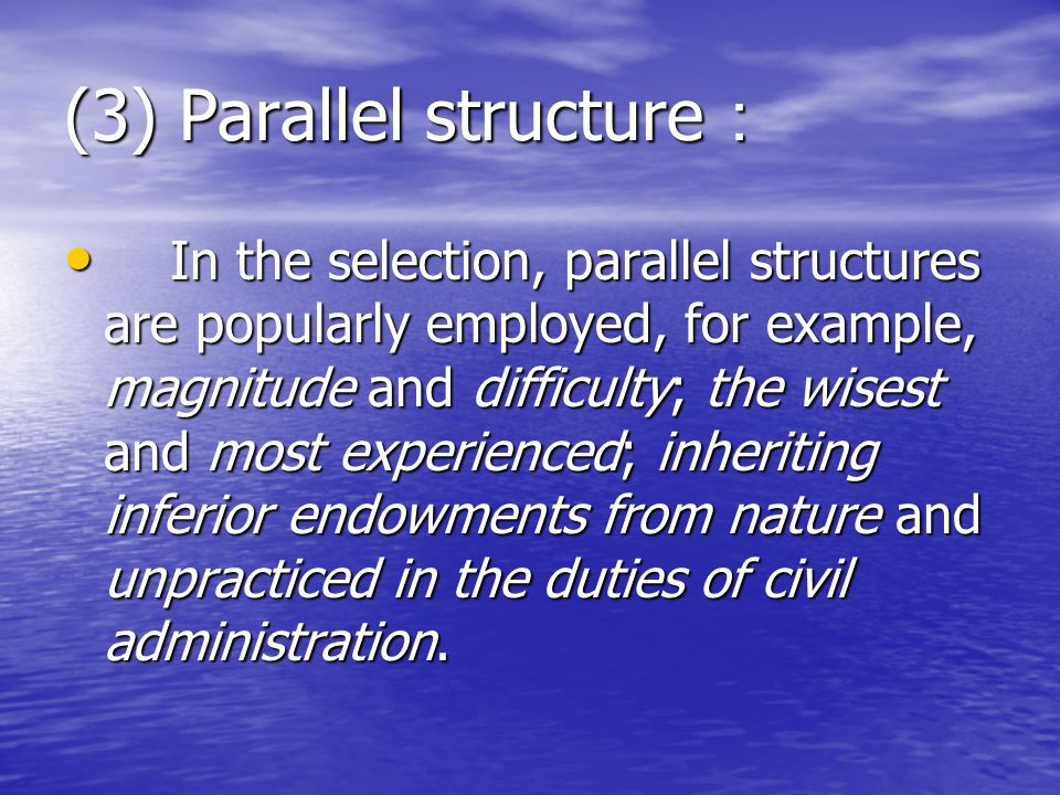 (3) Parallel structure : In the selection, parallel structures are popularly employed, for example, magnitude and difficulty; the wisest and most experienced; inheriting inferior endowments from nature and unpracticed in the duties of civil administration.