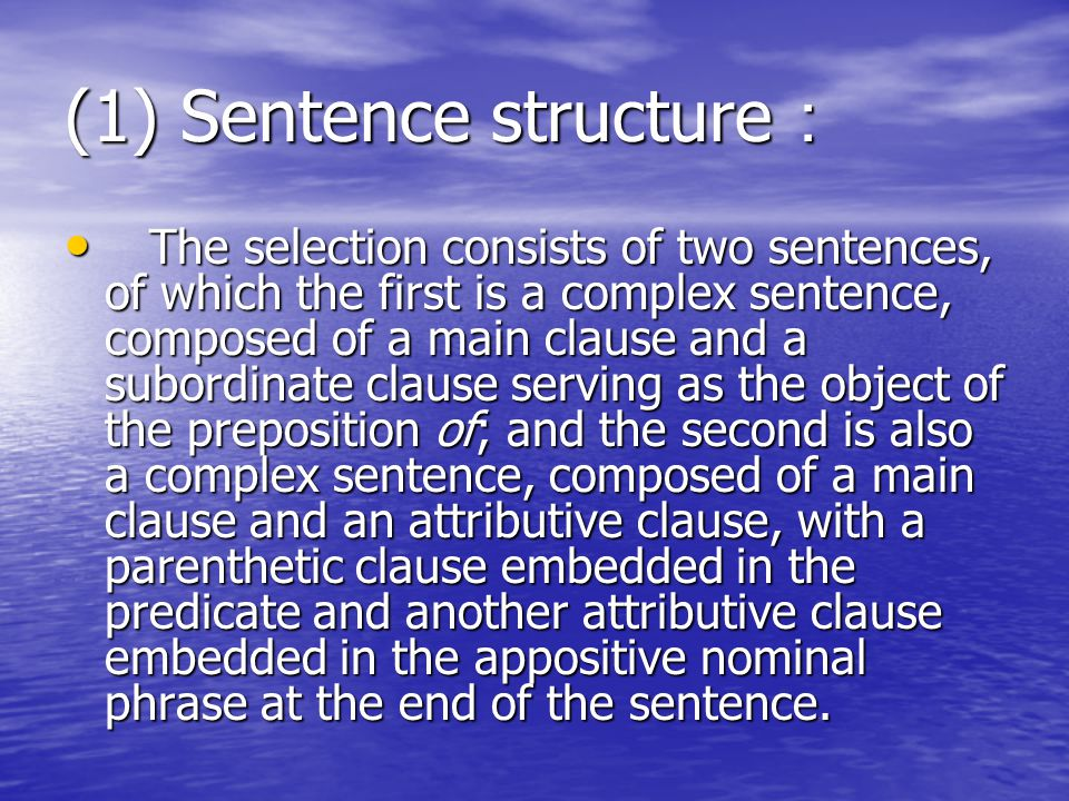 (1) Sentence structure : The selection consists of two sentences, of which the first is a complex sentence, composed of a main clause and a subordinate clause serving as the object of the preposition of; and the second is also a complex sentence, composed of a main clause and an attributive clause, with a parenthetic clause embedded in the predicate and another attributive clause embedded in the appositive nominal phrase at the end of the sentence.