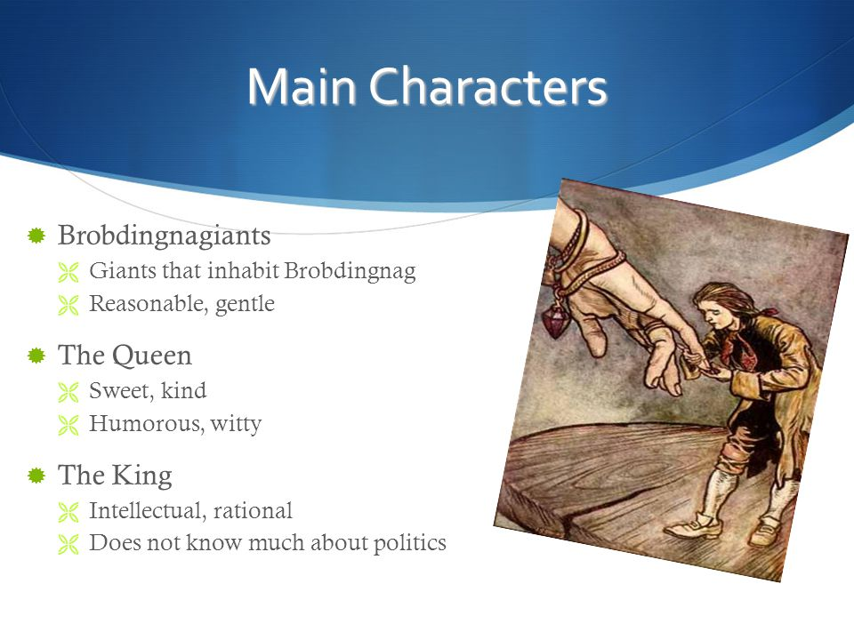Main Characters  Brobdingnagiants  Giants that inhabit Brobdingnag  Reasonable, gentle  The Queen  Sweet, kind  Humorous, witty  The King  Intellectual, rational  Does not know much about politics
