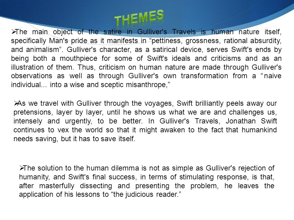  The main object of the satire in Gulliver s Travels is human nature itself, specifically Man s pride as it manifests in pettiness, grossness, rational absurdity, and animalism .
