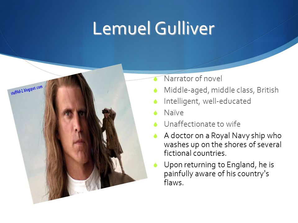 Lemuel Gulliver  Narrator of novel  Middle-aged, middle class, British  Intelligent, well-educated  Naïve  Unaffectionate to wife  A doctor on a Royal Navy ship who washes up on the shores of several fictional countries.