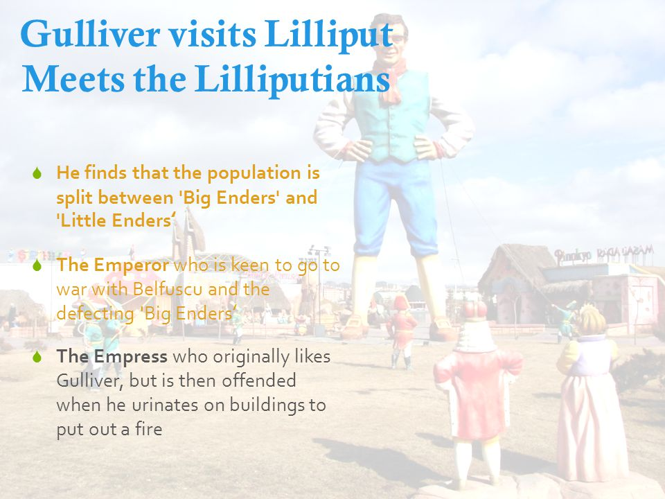 Gulliver visits Lilliput Meets the Lilliputians  He finds that the population is split between Big Enders and Little Enders'  The Emperor who is keen to go to war with Belfuscu and the defecting Big Enders'  The Empress who originally likes Gulliver, but is then offended when he urinates on buildings to put out a fire