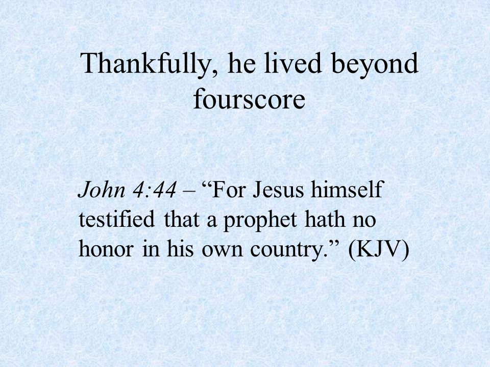 Thankfully, he lived beyond fourscore John 4:44 – For Jesus himself testified that a prophet hath no honor in his own country. (KJV)