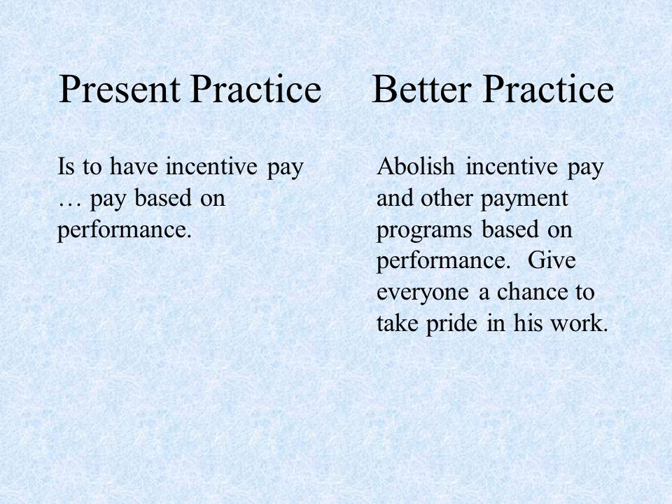Present Practice Is to have incentive pay … pay based on performance.