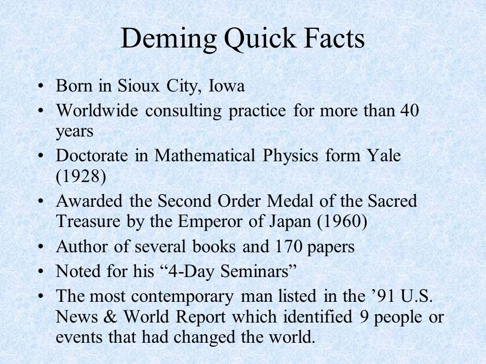 Deming Quick Facts Born in Sioux City, Iowa Worldwide consulting practice for more than 40 years Doctorate in Mathematical Physics form Yale (1928) Awarded the Second Order Medal of the Sacred Treasure by the Emperor of Japan (1960) Author of several books and 170 papers Noted for his 4-Day Seminars The most contemporary man listed in the '91 U.S.