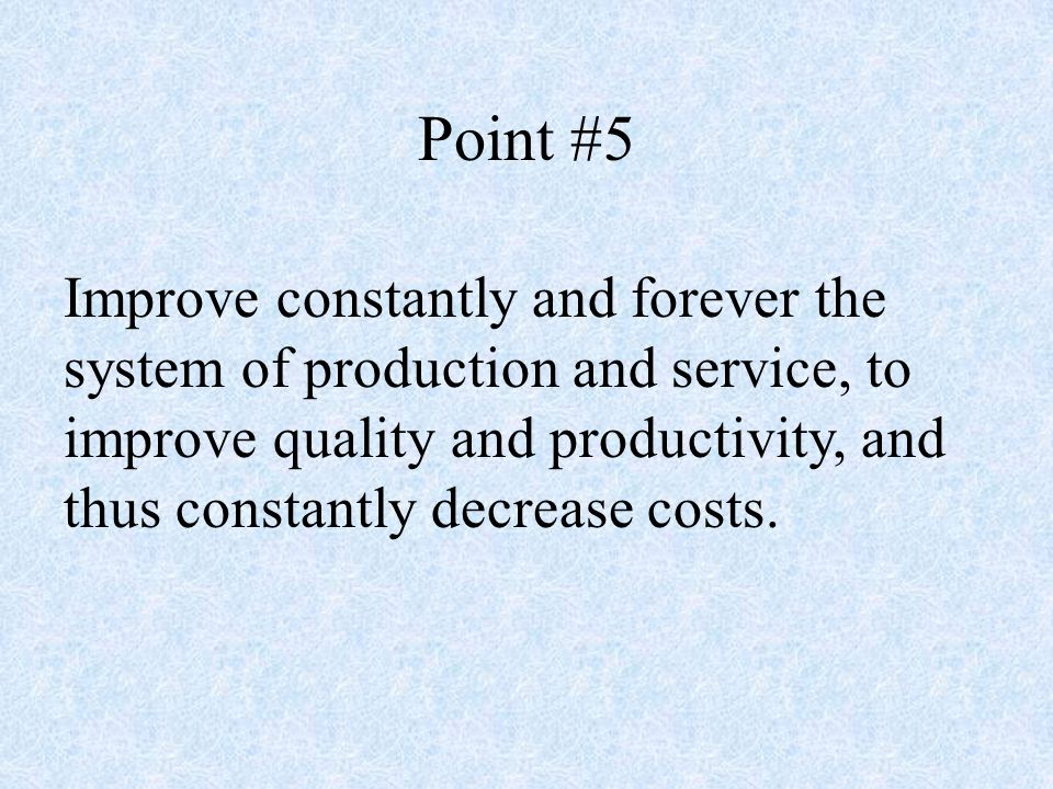 Point #5 Improve constantly and forever the system of production and service, to improve quality and productivity, and thus constantly decrease costs.