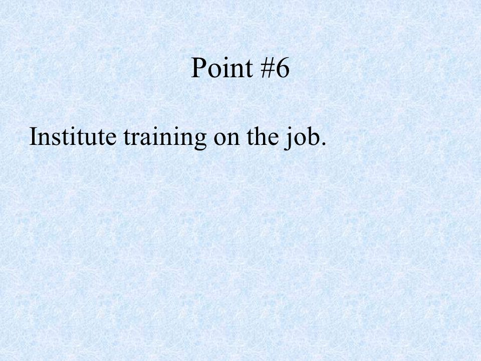 Point #6 Institute training on the job.