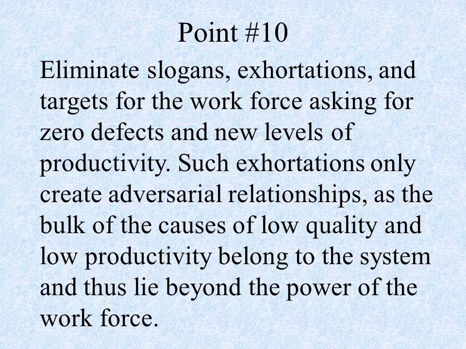 Point #10 Eliminate slogans, exhortations, and targets for the work force asking for zero defects and new levels of productivity.