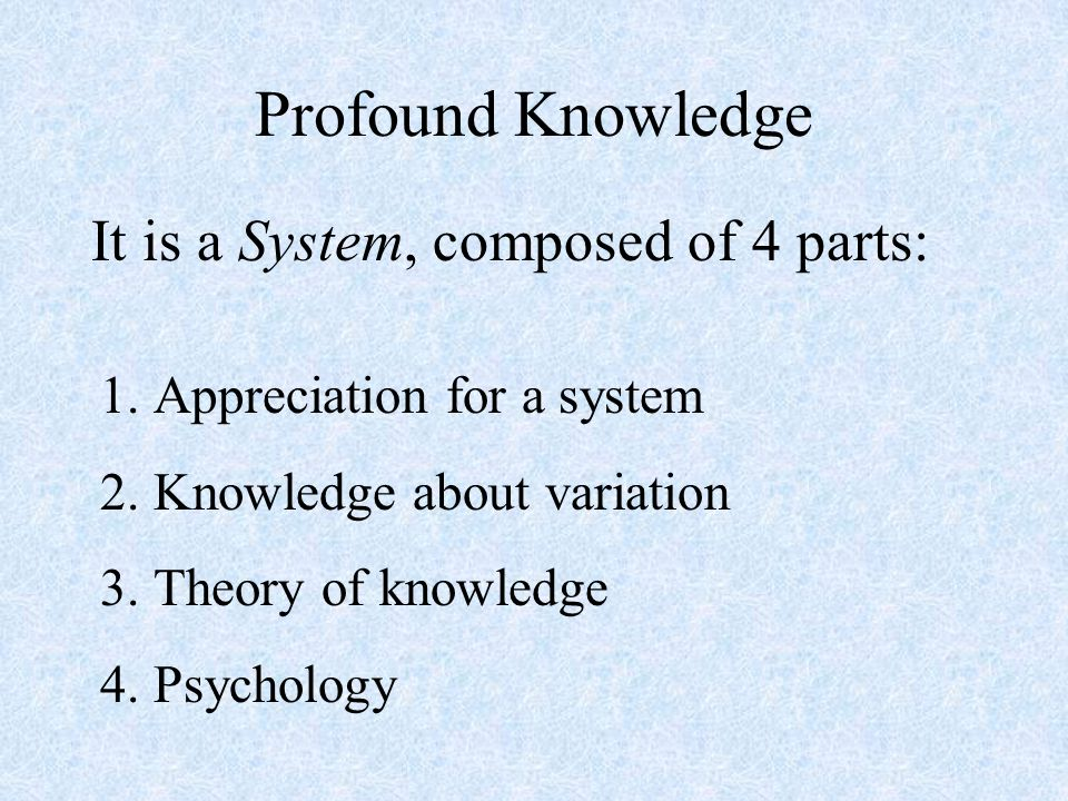 Profound Knowledge It is a System, composed of 4 parts: 1.Appreciation for a system 2.Knowledge about variation 3.Theory of knowledge 4.Psychology