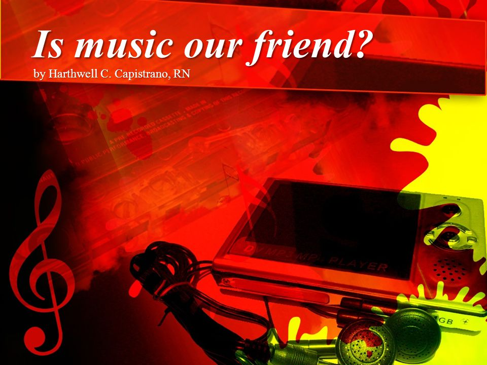 Is music our friend? by Harthwell C. Capistrano, RN
