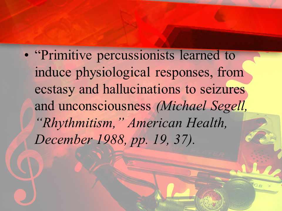 Primitive percussionists learned to induce physiological responses, from ecstasy and hallucinations to seizures and unconsciousness (Michael Segell, Rhythmitism, American Health, December 1988, pp.