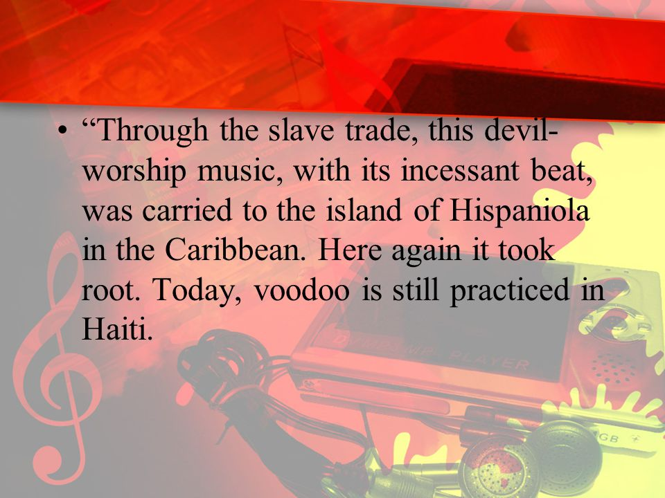 """""""Through the slave trade, this devil- worship music, with its incessant beat, was carried to the island of Hispaniola in the Caribbean. Here again it"""