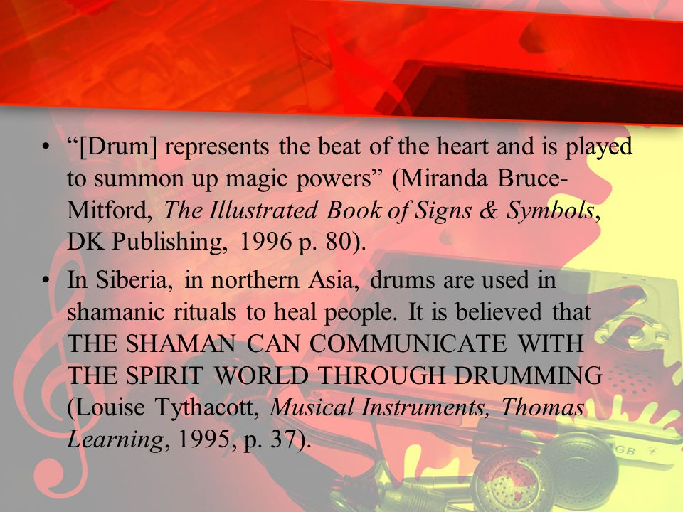 [Drum] represents the beat of the heart and is played to summon up magic powers (Miranda Bruce- Mitford, The Illustrated Book of Signs & Symbols, DK Publishing, 1996 p.