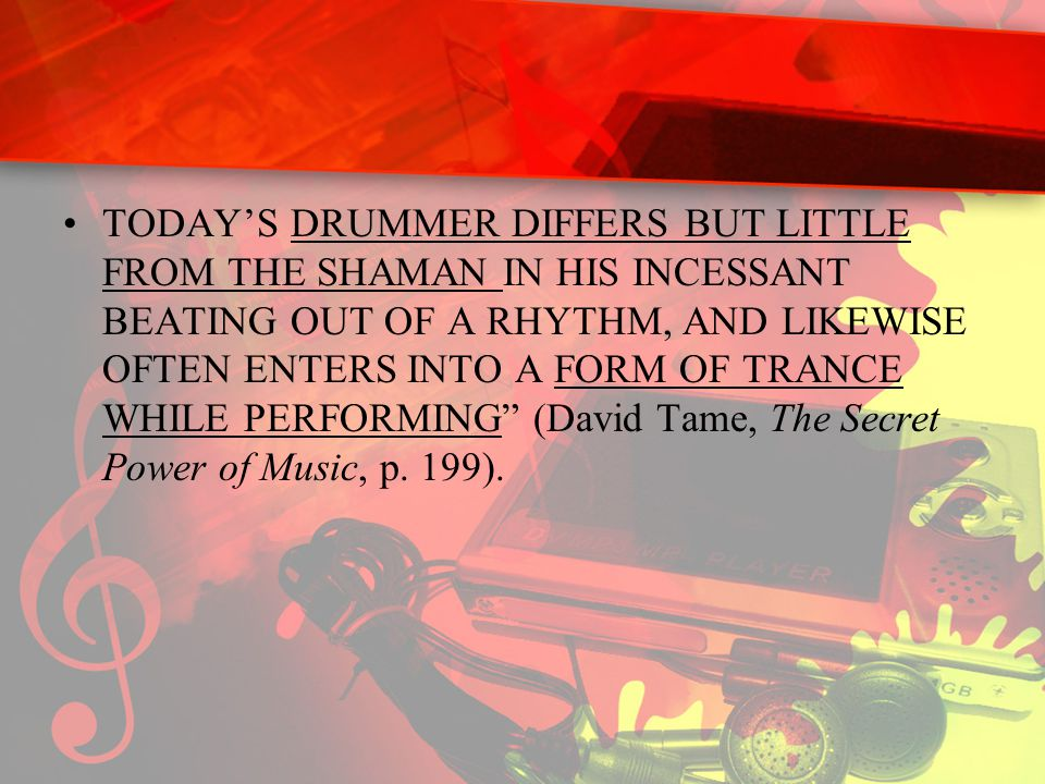 TODAY'S DRUMMER DIFFERS BUT LITTLE FROM THE SHAMAN IN HIS INCESSANT BEATING OUT OF A RHYTHM, AND LIKEWISE OFTEN ENTERS INTO A FORM OF TRANCE WHILE PERFORMING (David Tame, The Secret Power of Music, p.