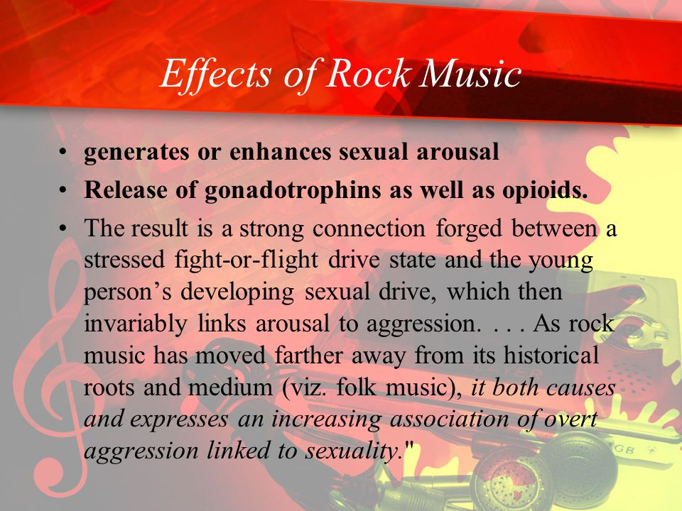 Effects of Rock Music generates or enhances sexual arousal Release of gonadotrophins as well as opioids.