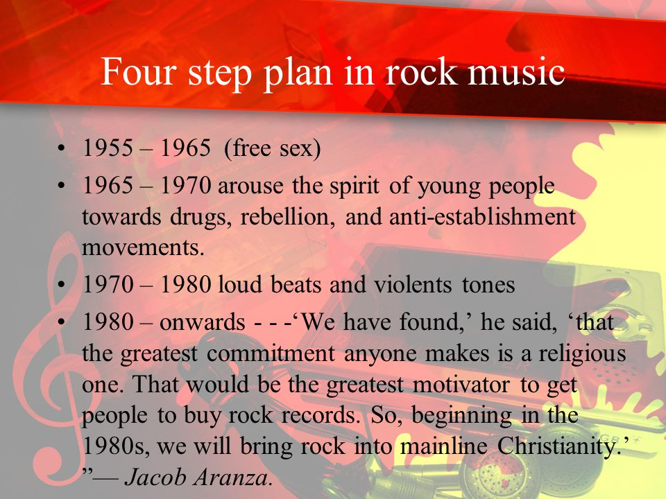 Four step plan in rock music 1955 – 1965 (free sex) 1965 – 1970 arouse the spirit of young people towards drugs, rebellion, and anti-establishment movements.