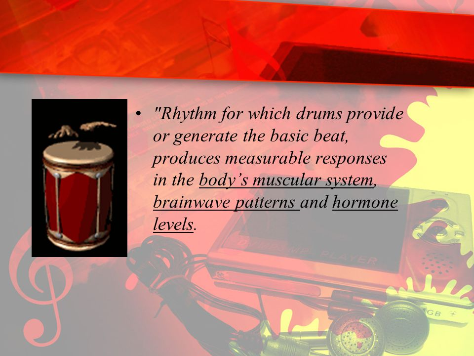 Rhythm for which drums provide or generate the basic beat, produces measurable responses in the body's muscular system, brainwave patterns and hormone levels.