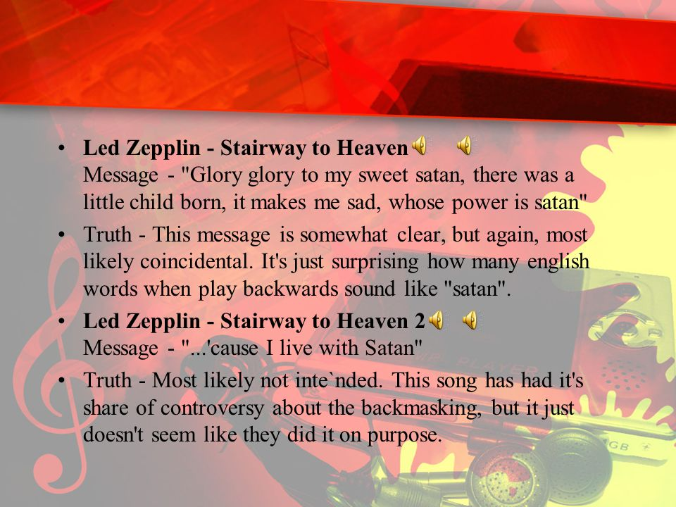 Led Zepplin - Stairway to Heaven Message - Glory glory to my sweet satan, there was a little child born, it makes me sad, whose power is satan Truth - This message is somewhat clear, but again, most likely coincidental.