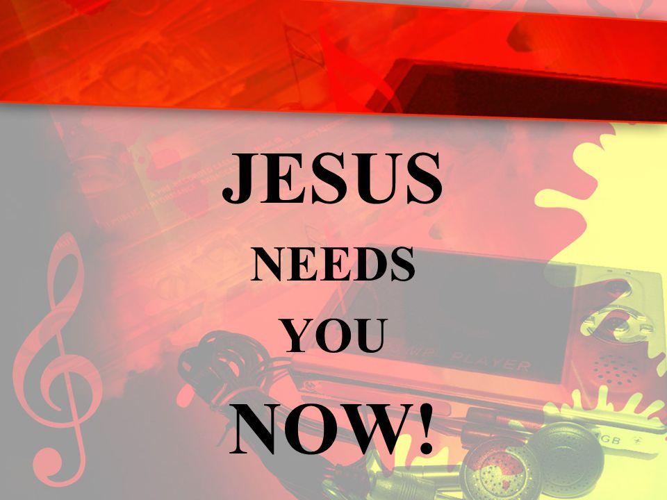 JESUS NEEDS YOU NOW!