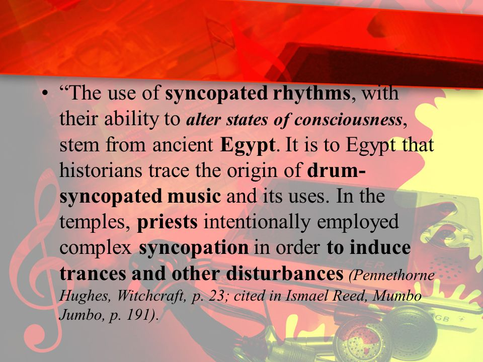 The use of syncopated rhythms, with their ability to alter states of consciousness, stem from ancient Egypt.