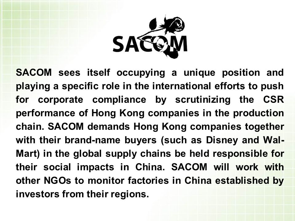 SACOM sees itself occupying a unique position and playing a specific role in the international efforts to push for corporate compliance by scrutinizing the CSR performance of Hong Kong companies in the production chain.