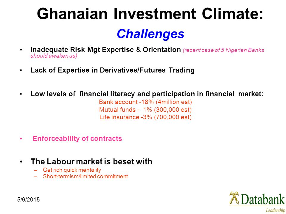 5/6/2015 Ghanaian Investment Climate: Challenges Inadequate Risk Mgt Expertise & Orientation (recent case of 5 Nigerian Banks should awaken us) Lack o