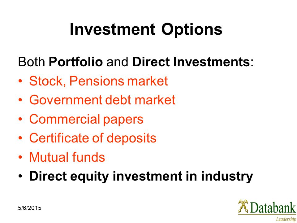 5/6/2015 Investment Options Both Portfolio and Direct Investments: Stock, Pensions market Government debt market Commercial papers Certificate of depo