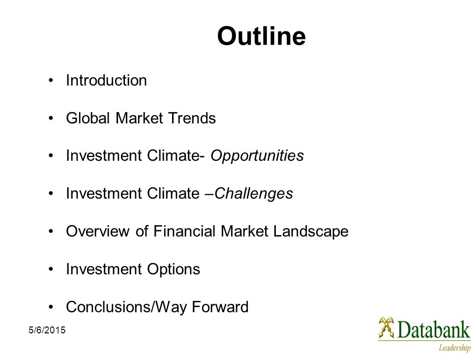 5/6/2015 Outline Introduction Global Market Trends Investment Climate- Opportunities Investment Climate –Challenges Overview of Financial Market Landscape Investment Options Conclusions/Way Forward