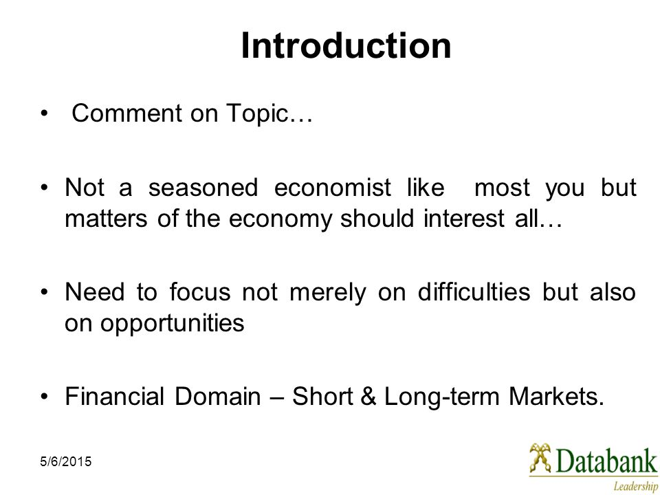 5/6/2015 Introduction Comment on Topic… Not a seasoned economist like most you but matters of the economy should interest all… Need to focus not merel