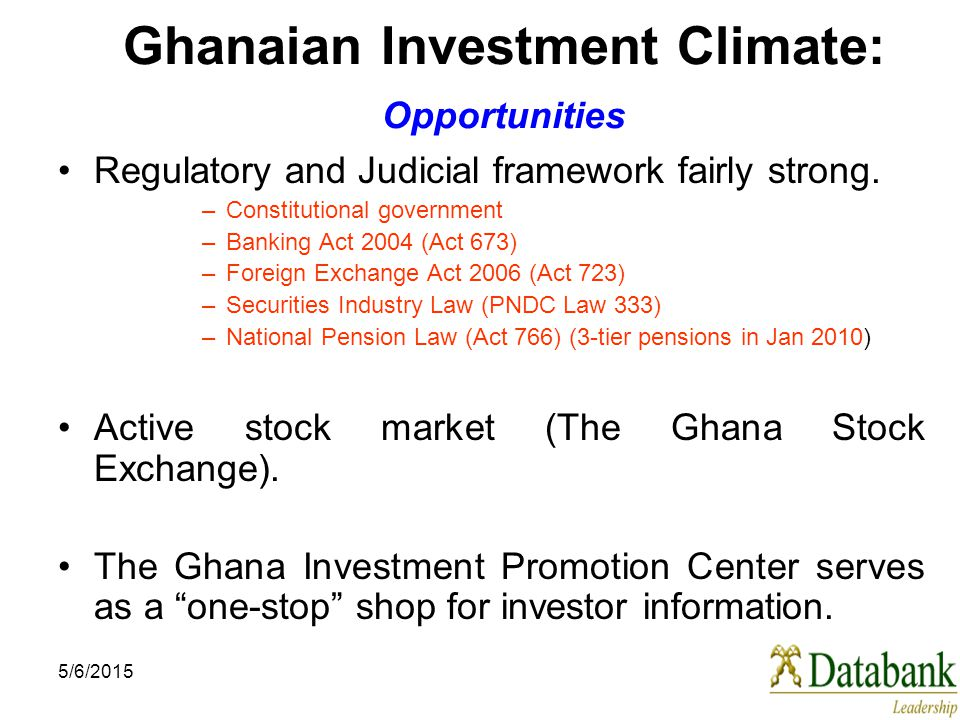 5/6/2015 Ghanaian Investment Climate: Opportunities Regulatory and Judicial framework fairly strong. –Constitutional government –Banking Act 2004 (Act