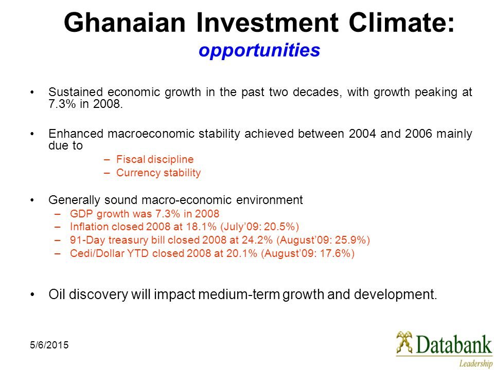 5/6/2015 Ghanaian Investment Climate: opportunities Sustained economic growth in the past two decades, with growth peaking at 7.3% in 2008.